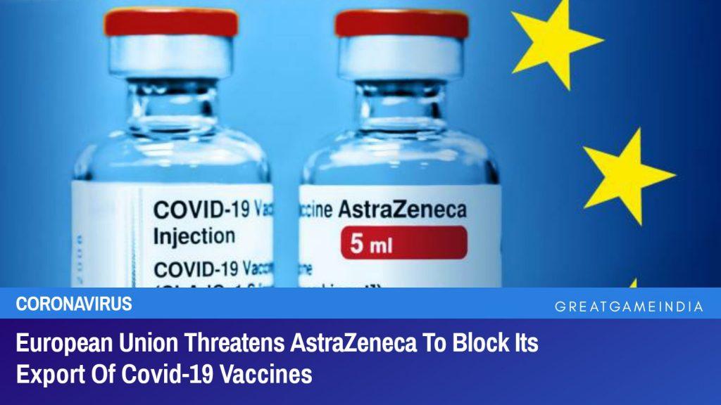 European Union Threatens AstraZeneca To Block Its Export Of Covid-19 Vaccines