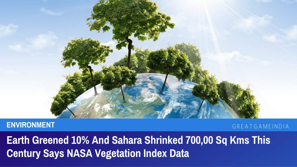 Earth Greened 10% And Sahara Shrinked 700,00 Sq Kms This Century Says NASA Vegetation Index Data